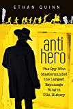 Anti-Hero: The Spy Who Masterminded the Largest