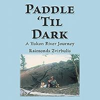 Paddle 'Til Dark: A Yukon River Journey