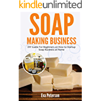 Soap Making Business: DIY Guide for Beginners on How to Startup Soap Business at Home