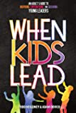 When Kids Lead: An Adult's Guide to Inspiring, Empowering, and Growing Young Leaders