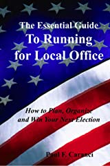 The Essential Guide to Running for Local Office: How to Plan, Organize and Win Your Next Election Kindle Edition