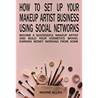 How to Set Up Your Makeup Business Using Social Networks: Become a Successful Makeup Artist and Build Your Cosmetics…