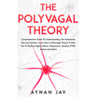 THE POLYVAGAL THEORY: Comprehensive Guide To Understanding The Autonomic Nervous System, Learn How Is Polyvagal Theory A…