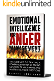 EMOTIONAL INTELLIGENCE FOR ANGER MANAGEMENT : THE SCIENCE OF TAMING A POWERFUL EMOTION BY TAKING CONTROL OF YOUR MIND…