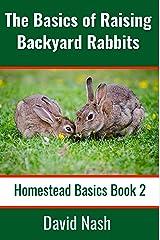 The Basics of Raising Backyard Rabbits: Beginner's Guide to Raising, Feeding, Breeding and Butchering Rabbits (Homestead Basics Book 2) Kindle Edition
