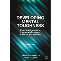 Developing Mental Toughness: Coaching Strategies to Improve Performance, Resilience and Wellbeing 2ed