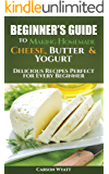 Beginners Guide to Making Homemade Cheese, Butter & Yogurt: Delicious Recipes Perfect for Every Beginner! (Homesteading Freedom) (English Edition)