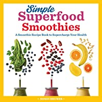 Simple Superfood Smoothies: A Smoothie Recipe Book to Supercharge Your Health