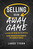 Selling Is An Away Game: Close Business And Compete In A Complex World
