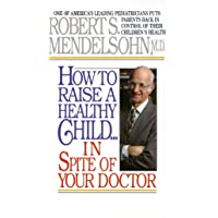 How to Raise a Healthy Child in Spite of Your Doctor: One of America's Leading Pediatricians Puts Parents Back in…
