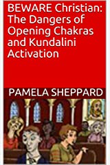 BEWARE Christian: The Dangers of Opening Chakras and Kundalini Activation Kindle Edition