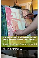 Kitty Campbell Teaches Julia Sloan How To Paint And Draw The Classical Self Portrait - Part 2: Painting: Always Remember You Are Beautiful (Sloan Teaches Book Series) Kindle Edition
