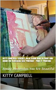 Kitty Campbell Teaches Julia Sloan How To Paint And Draw The Classical Self Portrait - Part 2: Painting: Always Remember You Are Beautiful (Sloan Teaches Book Series)