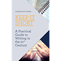 Keep It Short: A Practical Guide to Writing in the 21st Century (English Edition)