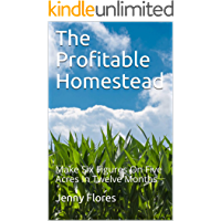The Profitable Homestead: Make Six Figures On Five Acres In Twelve Months (English Edition)