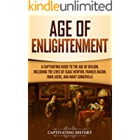 Age of Enlightenment: A Captivating Guide to the Age of Reason, Including the Lives of Isaac Newton, Francis Bacon, John…