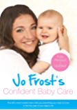 Jo Frost's Confident Baby Care: Everything You Need To Know For The First Year From UK's Most Trusted Nanny (Jo Frost's Confident Care) (English Edition)
