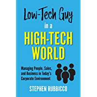 Low-Tech Guy in a High-Tech World: Managing People, Sales, and Business in Today's Corporate Environment (English Edition)