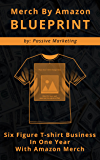 Merch by Amazon Blueprint: Six Figure T-Shirt Business In One Year With Amazon Merch