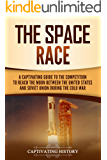 The Space Race: A Captivating Guide to the Cold War Competition Between the United States and Soviet Union to Reach the…