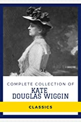 Complete Collection of Kate Douglas Wiggin (Annotated): Collection Includes A Cathedral Courtship, The Romance of a Christmas Card, Rebecca of Sunnybrook Farm, Bluebeard, & More Kindle Edition