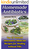 Homemade Antibiotics: Top 25 Natural Alternative Medicine Recipes for Healing without Pills