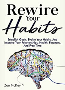 Rewire Your Habits: Establish Goals, Evolve Your Habits, And Improve Your Relationships, Health, Finances, And Free Time