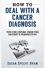 How to Deal with a Cancer Diagnosis: Tips for coping from the patient's perspective Kindle Edition