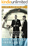 The Amateur Officiant: A Step-By-Step Guide to Writing and Performing a Great First Ceremony For Family or Friends