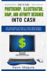 Turn Photoshop, Gimp, Illustrator, and Affinity Designer into Cash: Using Your Design Software to Create Designs to Make Money Online and Build Your Online Business Kindle Edition
