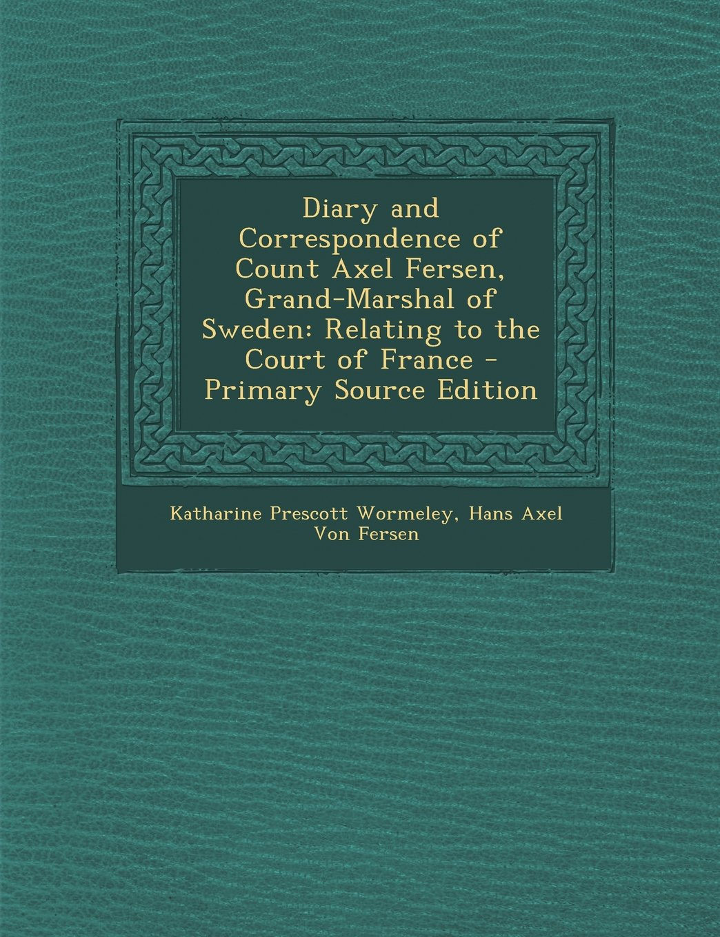Diary and Correspondence of Count Axel Fersen, Grand-Marshal of Sweden:  Relating to the Court of France - Primary Source Edition Paperback –  December 31, ...