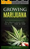 Marijuana: Growing Marijuana, Beginner's Guide for Big Buds - Step by Step (How to Grow Weed, Growing Marijuana Outdoors, Growing Marijuana Indoors, Marijuana Bible Book 1)