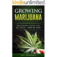 Marijuana: Growing Marijuana, Beginner's Guide for Big Buds - Step by Step (How to Grow Weed, Growing Marijuana Outdoors…