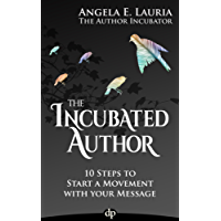 The Incubated Author: 10 Steps to Start a Movement with Your Message (English Edition)