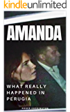 AMANDA: What Really Happened In Perugia: The True Story of Amanda Knox and the Murder of Meredith Kercher (True Crime Stories Book 7) (English Edition)