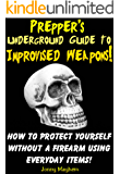 Prepper's Underground Guide to Improvised Weapons! How to Protect Yourself Without a Firearm Using Everyday Items!