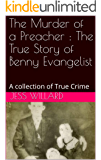 The Murder of a Preacher : The True Story of Benny Evangelist: A collection of True Crime