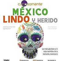 México lindo y herido: Lo más glorioso y lo más terrible de la historia mexicana
