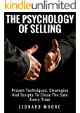 Persuasion: The Psychology Of Selling - Proven Techniques, Strategies And Scripts To Close The Sale Every Time