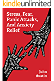 STRESS, FEAR, PANIC ATTACKS, AND ANXIETY RELIEF: How to deal with anxiety, stress, fear, panic attacks for adults, teens…