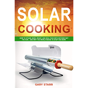 Solar Cooking: How to Steam, Bake, Roast, and Boil Food With Nothing But the Sun... and Why The World Needs to Stop the…