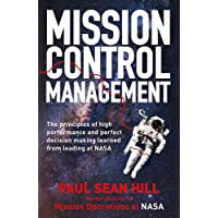 Mission Control Management: The principles of high performance and perfect decision making learned from leading at NASA