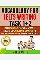 VOCABULARY FOR IELTS WRITING TASK 1+ 2: Learn Band 8-9 Essential Words, Phrases Explained With Examples To Help You Maximise Your Writing Score! Kindle Edition