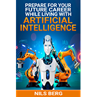 AI: Prepare for Your Future Career:  While Living with Artificial Intelligence (AI, Artificial Intelligence,  Jobs, Future, Robots) (English Edition)