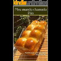 Meu mundo chamado Pão: Panificação sem segredos
