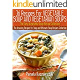36 Recipes For Vegetable Soup and Vegetarian Soups – The Easy Vegetable Soup Recipe Collection (The Amazing Recipes for Soup