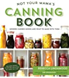 Not Your Mama's Canning Book: New Preserves and What to Do with Them