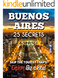 Buenos Aires 25 Secrets - The Locals Travel Guide  For Your Trip to Buenos Aires (Argentina): Skip the tourist traps and explore like a local : Where to Go, Eat & Party in Buenos Aires 2016
