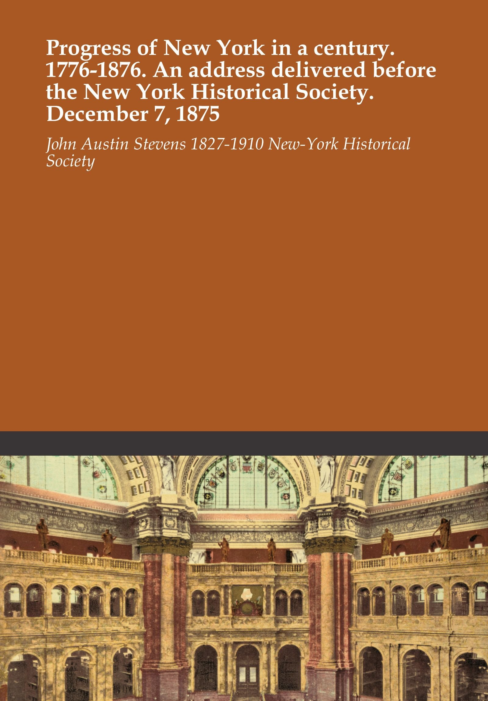 Progress of New York in a century. 1776-1876. An address delivered before the New York Historical Society. December 7, 1875 pdf