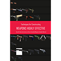 Techniques for Constructing Weapons Highly Effective: Step-By-Step Instructions on How to Assemble Weapons Available…